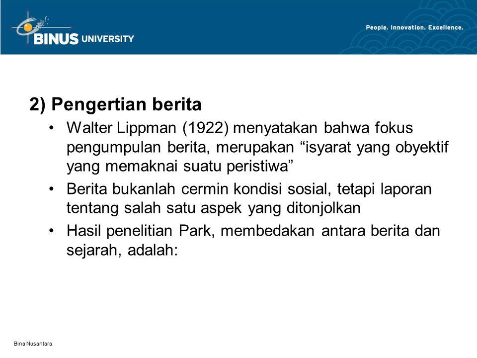 Bina Nusantara 2) Pengertian berita Walter Lippman (1922) menyatakan bahwa fokus pengumpulan berita, merupakan isyarat yang obyektif yang memaknai suatu peristiwa Berita bukanlah cermin kondisi sosial, tetapi laporan tentang salah satu aspek yang ditonjolkan Hasil penelitian Park, membedakan antara berita dan sejarah, adalah: