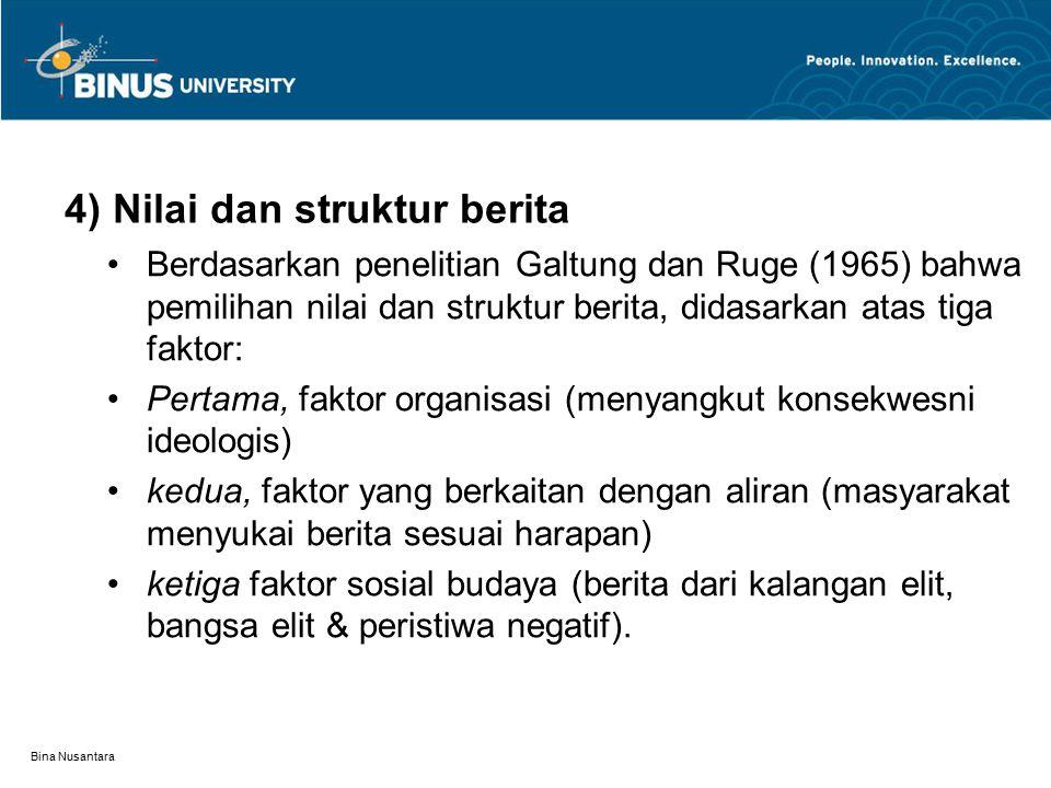 Bina Nusantara 4) Nilai dan struktur berita Berdasarkan penelitian Galtung dan Ruge (1965) bahwa pemilihan nilai dan struktur berita, didasarkan atas tiga faktor: Pertama, faktor organisasi (menyangkut konsekwesni ideologis) kedua, faktor yang berkaitan dengan aliran (masyarakat menyukai berita sesuai harapan) ketiga faktor sosial budaya (berita dari kalangan elit, bangsa elit & peristiwa negatif).