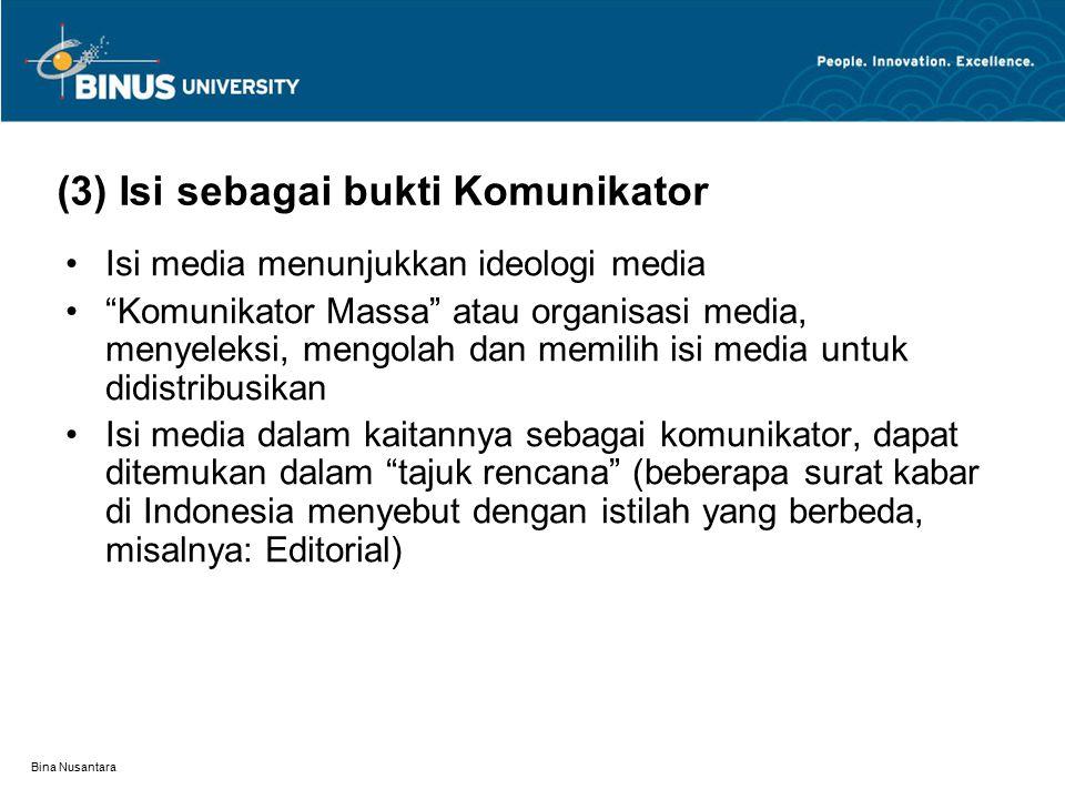 Bina Nusantara (3) Isi sebagai bukti Komunikator Isi media menunjukkan ideologi media Komunikator Massa atau organisasi media, menyeleksi, mengolah dan memilih isi media untuk didistribusikan Isi media dalam kaitannya sebagai komunikator, dapat ditemukan dalam tajuk rencana (beberapa surat kabar di Indonesia menyebut dengan istilah yang berbeda, misalnya: Editorial)