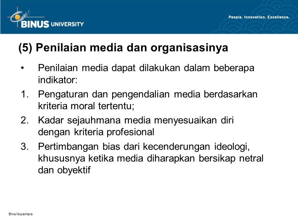 Bina Nusantara (5) Penilaian media dan organisasinya Penilaian media dapat dilakukan dalam beberapa indikator:  Pengaturan dan pengendalian media berdasarkan kriteria moral tertentu;  Kadar sejauhmana media menyesuaikan diri dengan kriteria profesional  Pertimbangan bias dari kecenderungan ideologi, khususnya ketika media diharapkan bersikap netral dan obyektif