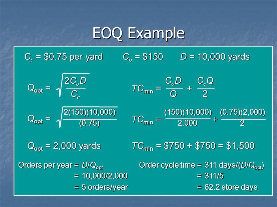 EOQ Example C c = $0.75 per yardC o = $150D = 10,000 yards Q opt = 2CoD2CoDCcCc2CoD2CoDCcCc 2(150)(10,000)(0.75) Q opt = 2,000 yards TC min = + CoDCoD
