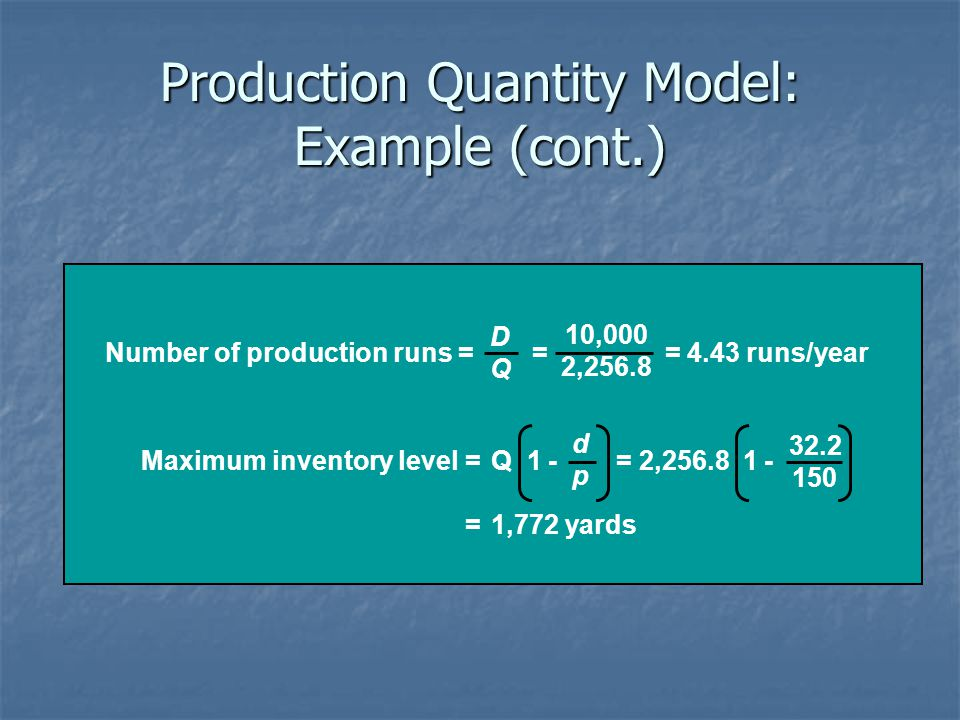 Production Quantity Model: Example (cont.) Number of production runs = = = 4.43 runs/year DQDQ 10,000 2,256.8 Maximum inventory level =Q 1 - = 2,256.8