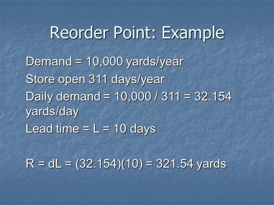 Reorder Point: Example Demand = 10,000 yards/year Store open 311 days/year Daily demand = 10,000 / 311 = 32.154 yards/day Lead time = L = 10 days R =