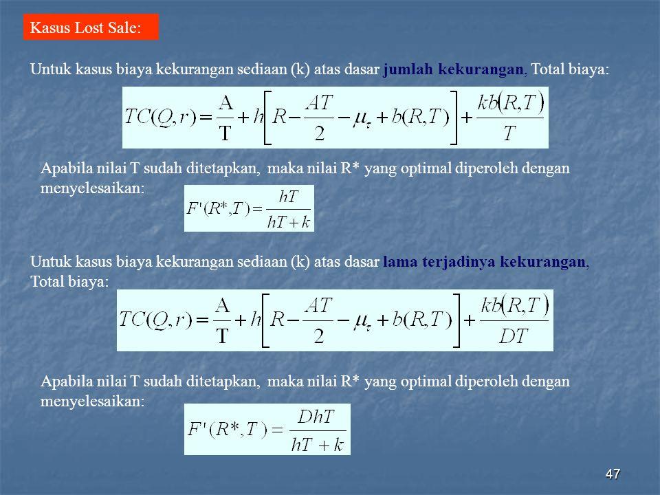 47 Kasus Lost Sale: Apabila nilai T sudah ditetapkan, maka nilai R* yang optimal diperoleh dengan menyelesaikan: Untuk kasus biaya kekurangan sediaan