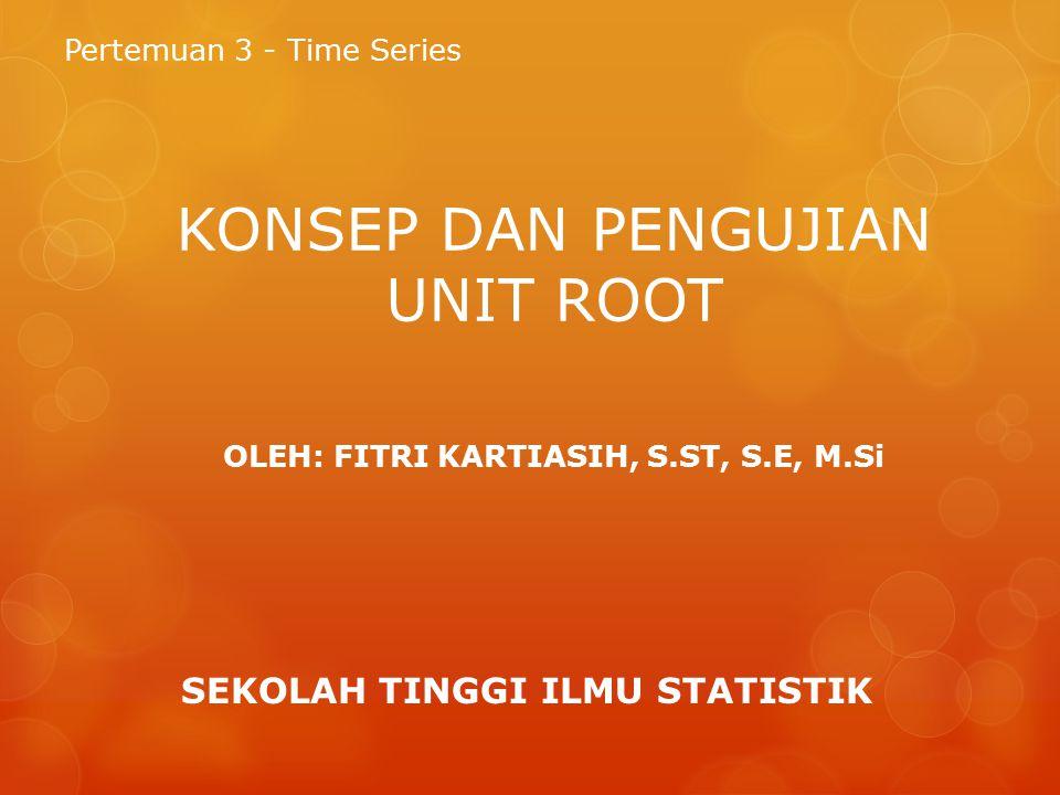KONSEP DAN PENGUJIAN UNIT ROOT Pertemuan 3 - Time Series SEKOLAH TINGGI ILMU STATISTIK OLEH: FITRI KARTIASIH, S.ST, S.E, M.Si