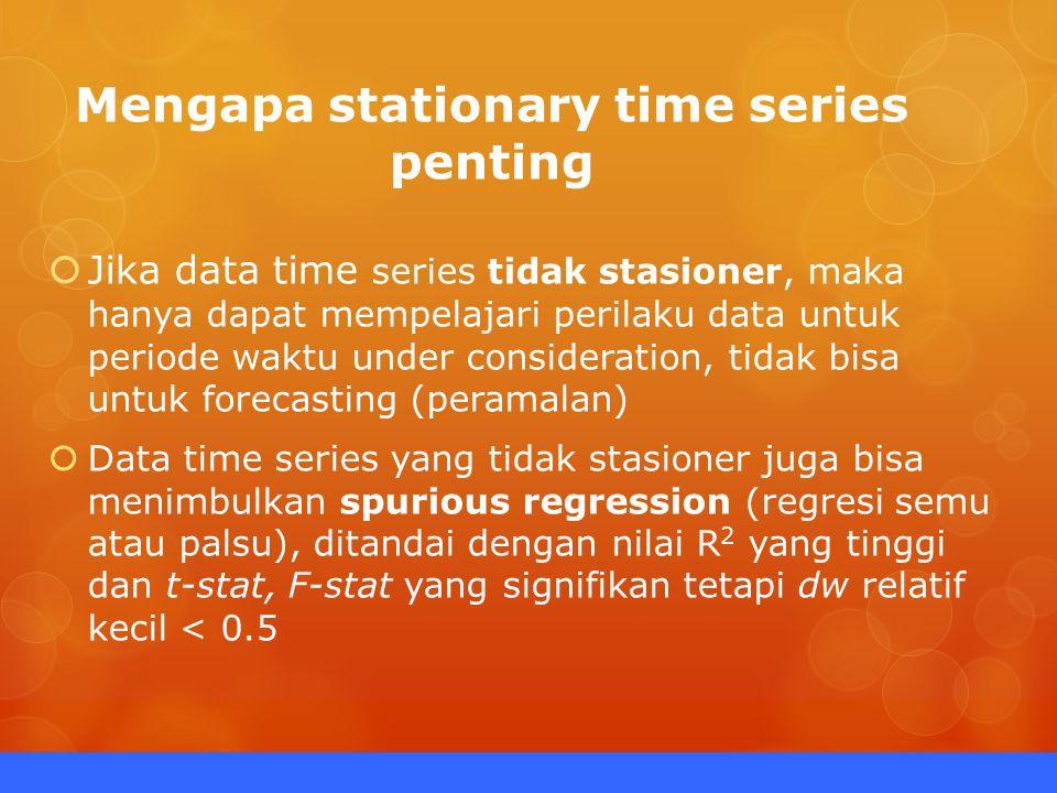 Mengapa stationary time series penting  Jika data time series tidak stasioner, maka hanya dapat mempelajari perilaku data untuk periode waktu under consideration, tidak bisa untuk forecasting (peramalan)  Data time series yang tidak stasioner juga bisa menimbulkan spurious regression (regresi semu atau palsu), ditandai dengan nilai R 2 yang tinggi dan t-stat, F-stat yang signifikan tetapi dw relatif kecil < 0.5
