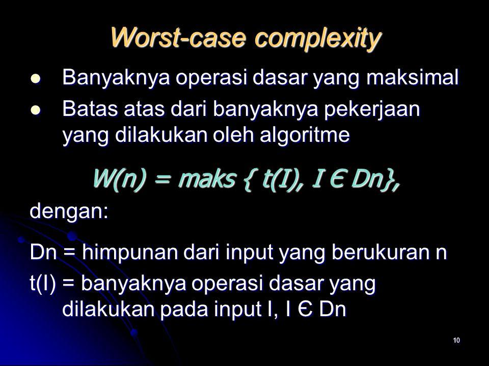 10 Worst-case complexity Banyaknya operasi dasar yang maksimal Banyaknya operasi dasar yang maksimal Batas atas dari banyaknya pekerjaan yang dilakuka