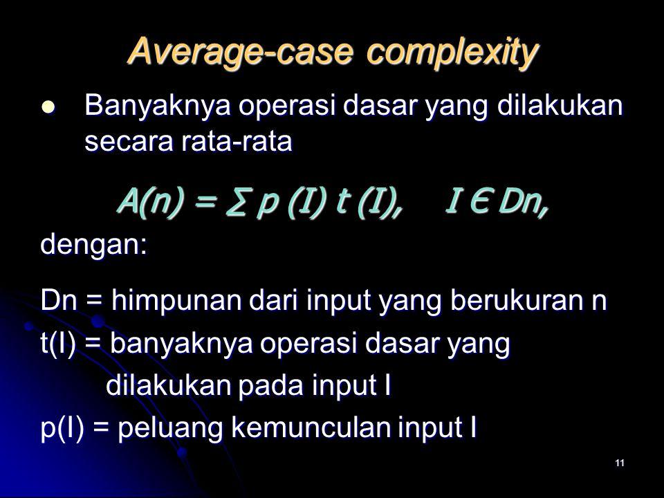 11 Average-case complexity Banyaknya operasi dasar yang dilakukan secara rata-rata Banyaknya operasi dasar yang dilakukan secara rata-rata A(n) = ∑ p