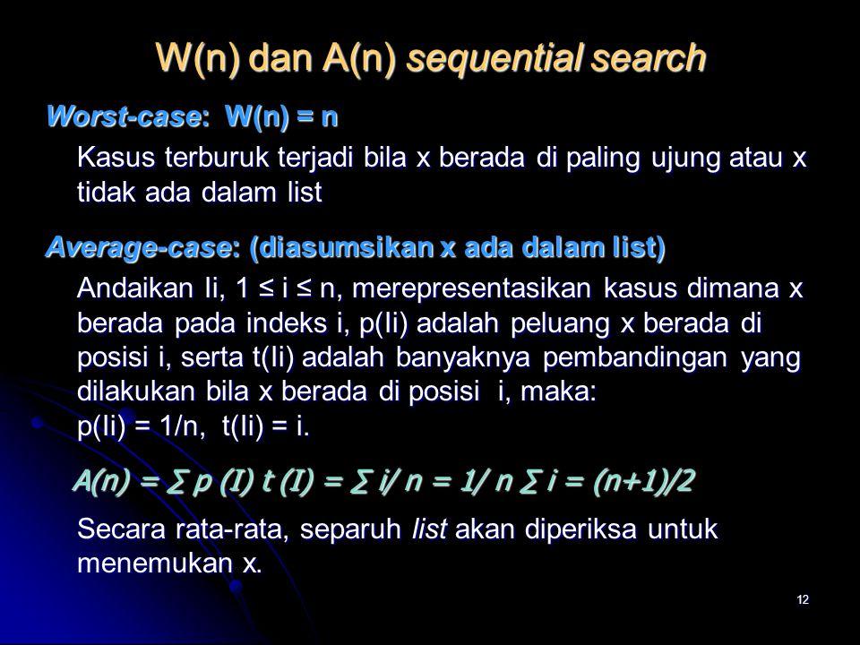 12 W(n) dan A(n) sequential search Worst-case: W(n) = n Kasus terburuk terjadi bila x berada di paling ujung atau x tidak ada dalam list Average-case: