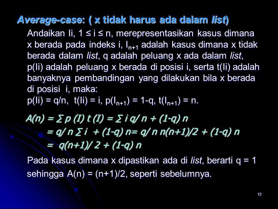 13 Average-case: ( x tidak harus ada dalam list) Andaikan Ii, 1 ≤ i ≤ n, merepresentasikan kasus dimana x berada pada indeks i, I n+1 adalah kasus dim
