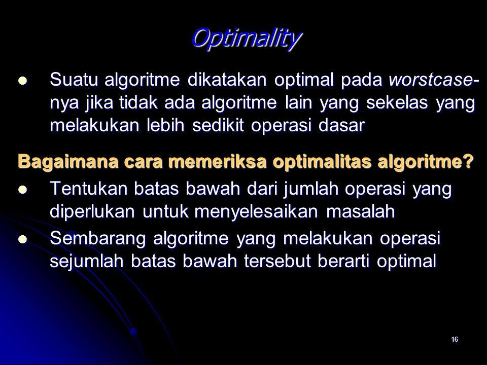 16 Optimality Suatu algoritme dikatakan optimal pada worstcase- nya jika tidak ada algoritme lain yang sekelas yang melakukan lebih sedikit operasi da