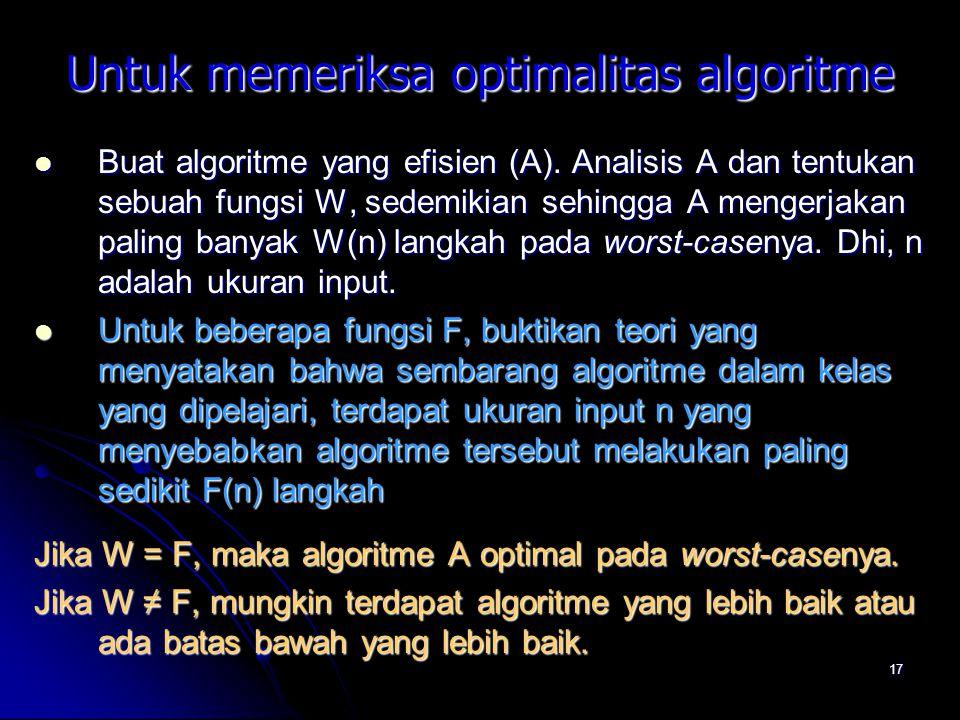 17 Untuk memeriksa optimalitas algoritme Buat algoritme yang efisien (A). Analisis A dan tentukan sebuah fungsi W, sedemikian sehingga A mengerjakan p
