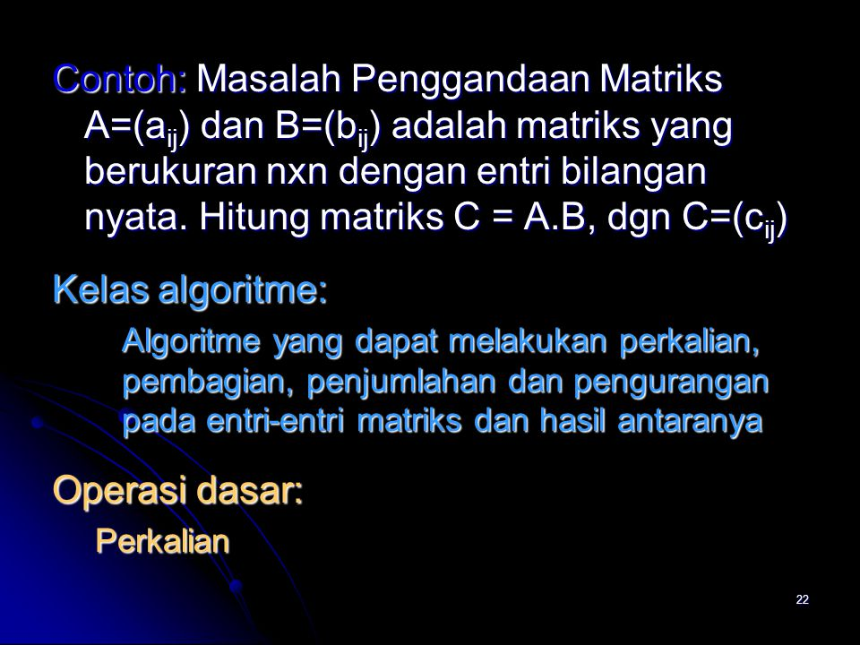 22 Contoh: Masalah Penggandaan Matriks A=(a ij ) dan B=(b ij ) adalah matriks yang berukuran nxn dengan entri bilangan nyata. Hitung matriks C = A.B,