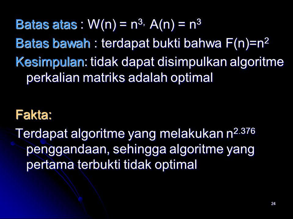24 Batas atas : W(n) = n 3, A(n) = n 3 Batas bawah : terdapat bukti bahwa F(n)=n 2 Kesimpulan: tidak dapat disimpulkan algoritme perkalian matriks ada