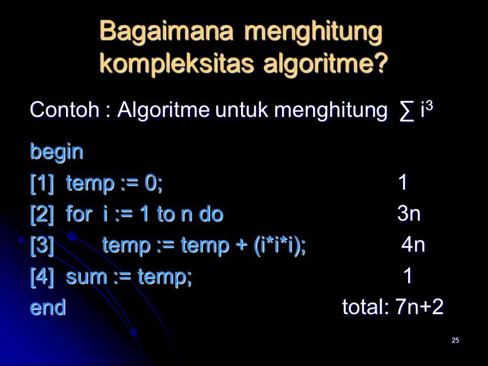 25 Bagaimana menghitung kompleksitas algoritme? Contoh : Algoritme untuk menghitung ∑ i 3 begin [1] temp := 0; 1 [2] for i := 1 to n do 3n [3] temp :=