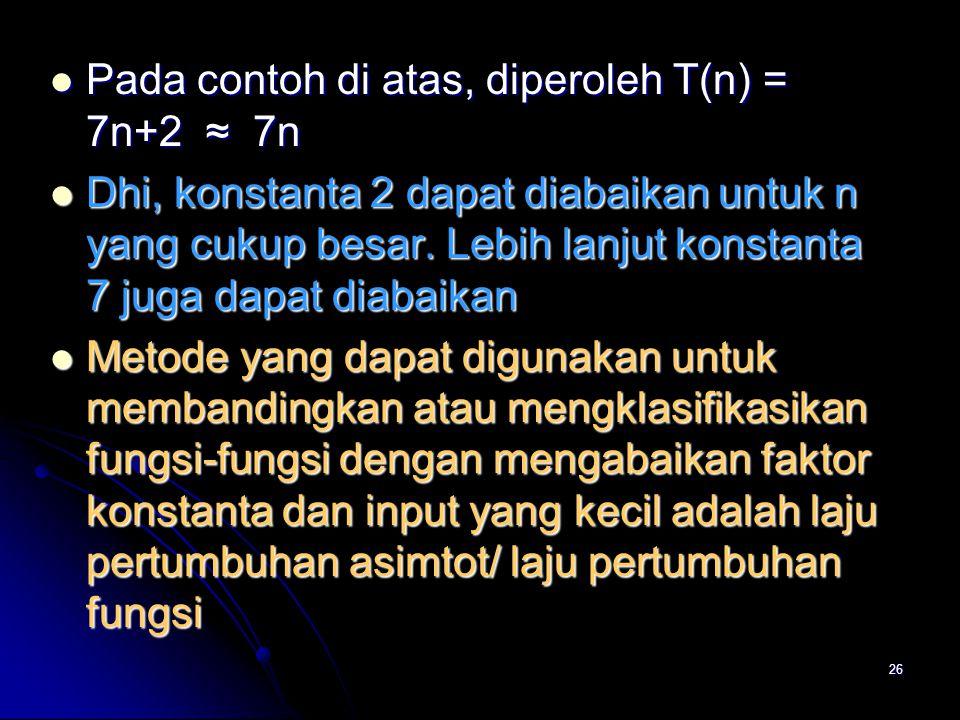 26 Pada contoh di atas, diperoleh T(n) = 7n+2 ≈ 7n Pada contoh di atas, diperoleh T(n) = 7n+2 ≈ 7n Dhi, konstanta 2 dapat diabaikan untuk n yang cukup
