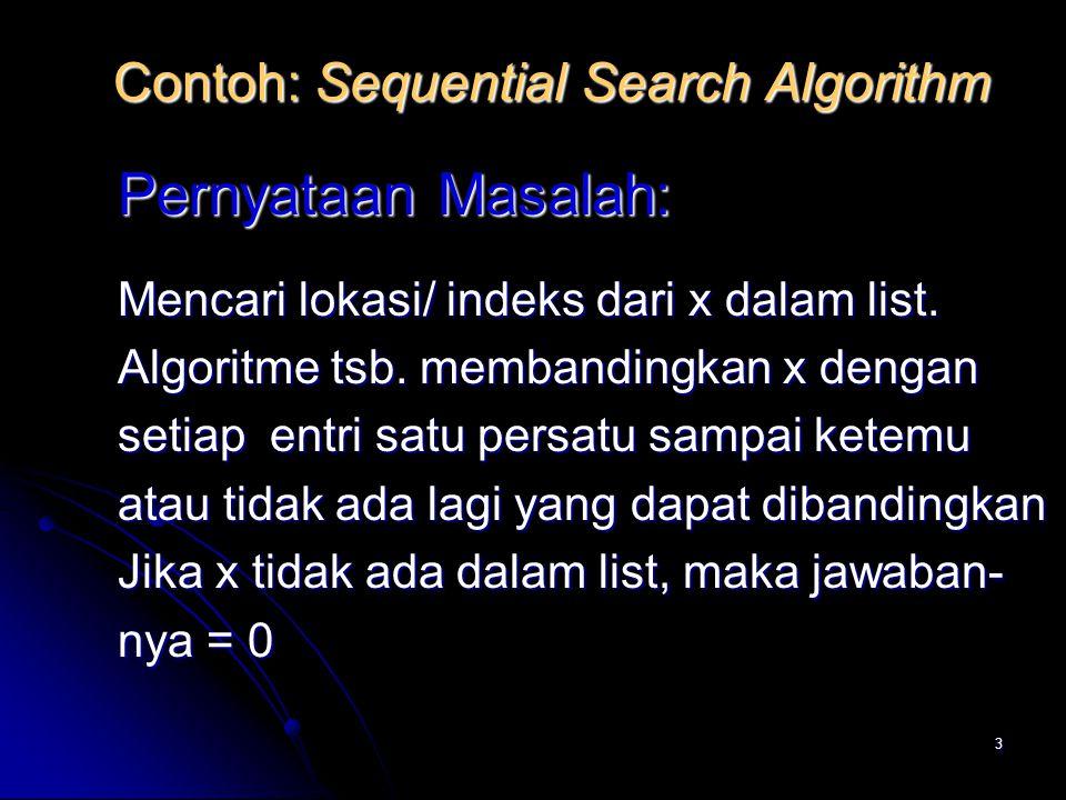 4 Algoritme Sequential Search Input: L : list dengan n elemen, berindeks 1 … n x : item yang akan dicari dalam L Output: Indeks, yaitu lokasi x dalam L 0, jika x tidak ditemukan
