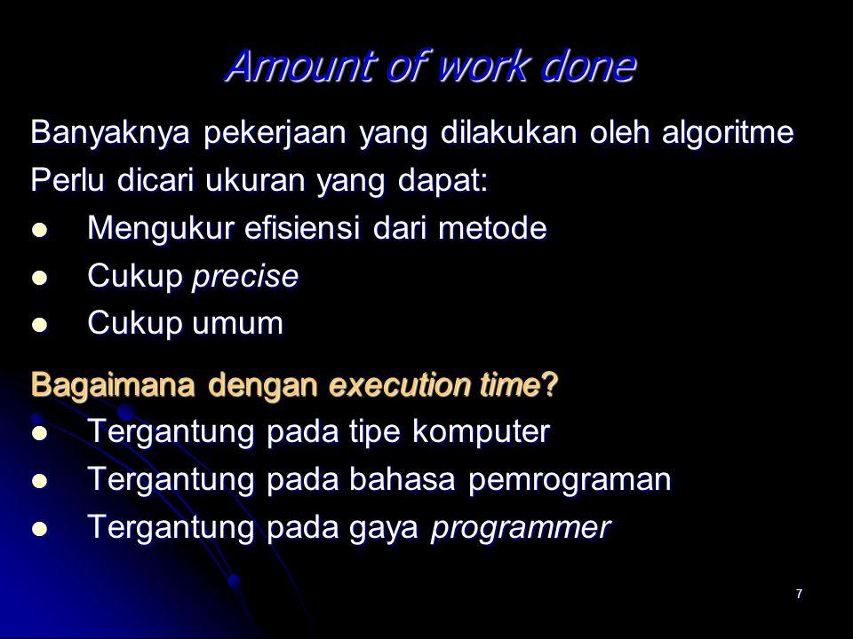 7 Amount of work done Banyaknya pekerjaan yang dilakukan oleh algoritme Perlu dicari ukuran yang dapat: Mengukur efisiensi dari metode Mengukur efisie