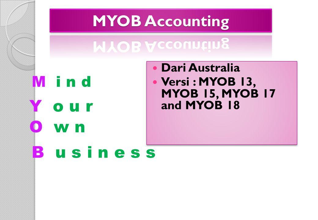 M i n d Dari Australia Versi : MYOB 13, MYOB 15, MYOB 17 and MYOB 18 Dari Australia Versi : MYOB 13, MYOB 15, MYOB 17 and MYOB 18 Y o u r O w n B u s