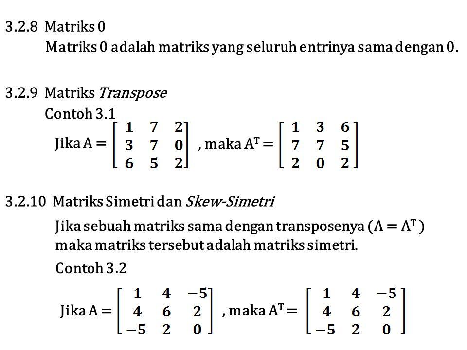 Matriks 0 adalah matriks yang seluruh entrinya sama dengan 0. 3.2.8 Matriks 0 3.2.9 Matriks Transpose Contoh 3.1, maka A T = Jika A = Jika sebuah matr