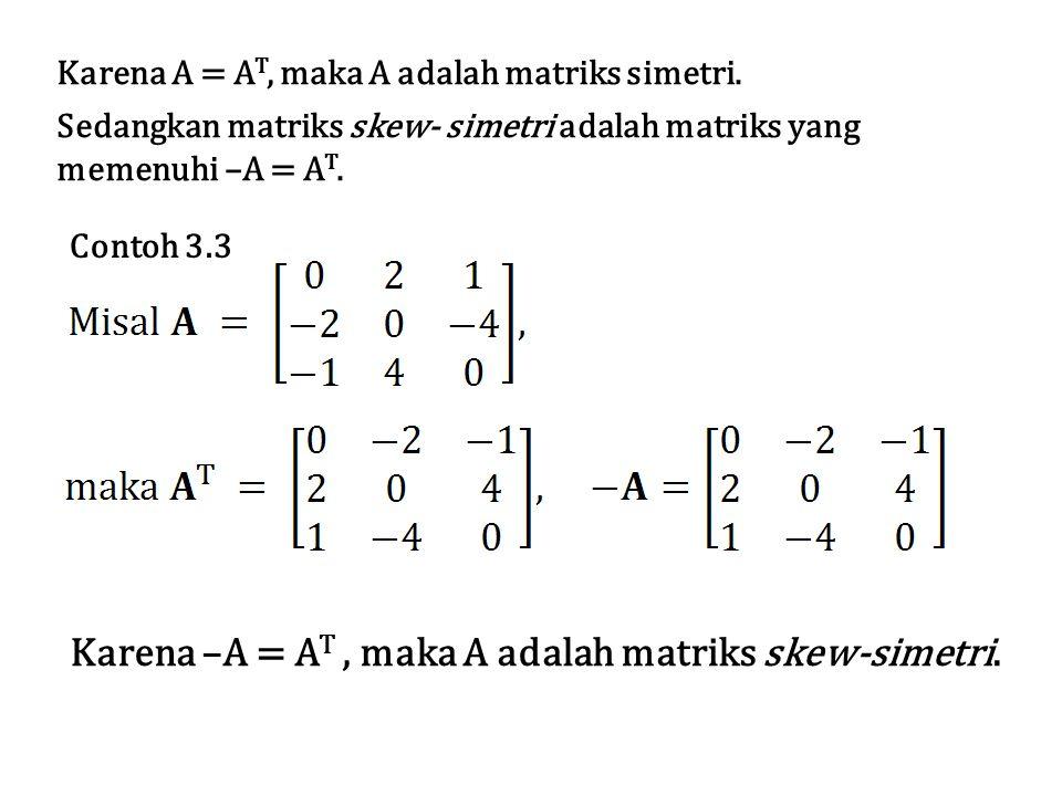 Karena A = A T, maka A adalah matriks simetri. Sedangkan matriks skew- simetri adalah matriks yang memenuhi –A = A T. Contoh 3.3 Karena –A = A T, maka