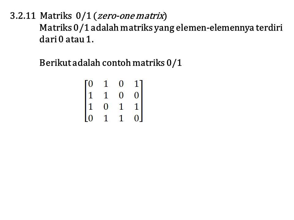 3.2.11 Matriks 0/1 (zero-one matrix) Matriks 0/1 adalah matriks yang elemen-elemennya terdiri dari 0 atau 1. Berikut adalah contoh matriks 0/1