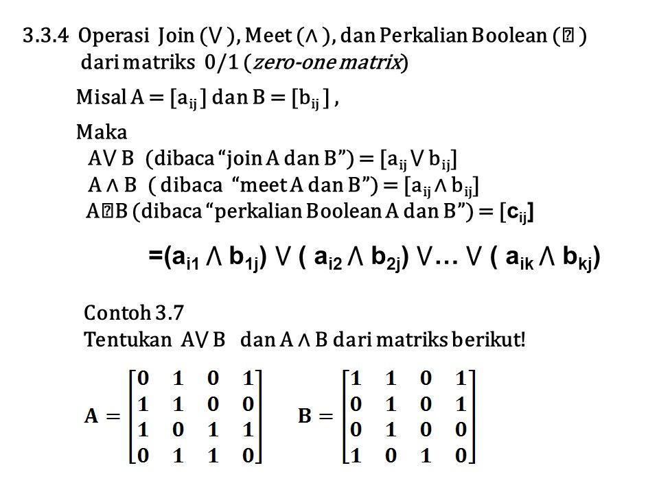 3.3.4 Operasi Join (⋁ ), Meet (∧ ), dan Perkalian Boolean ( ☉ ) dari matriks 0/1 (zero-one matrix) Misal A = [a ij ] dan B = [b ij ], Maka A⋁ B (dibac