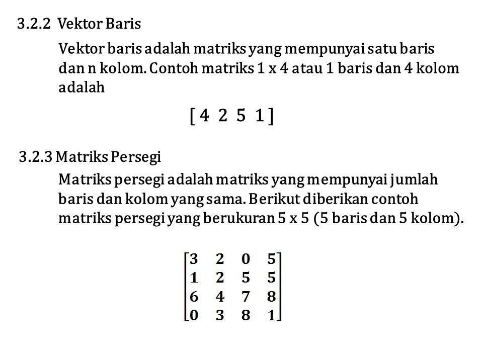Vektor baris adalah matriks yang mempunyai satu baris dan n kolom. Contoh matriks 1 x 4 atau 1 baris dan 4 kolom adalah 3.2.2 Vektor Baris [ 4 2 5 1 ]