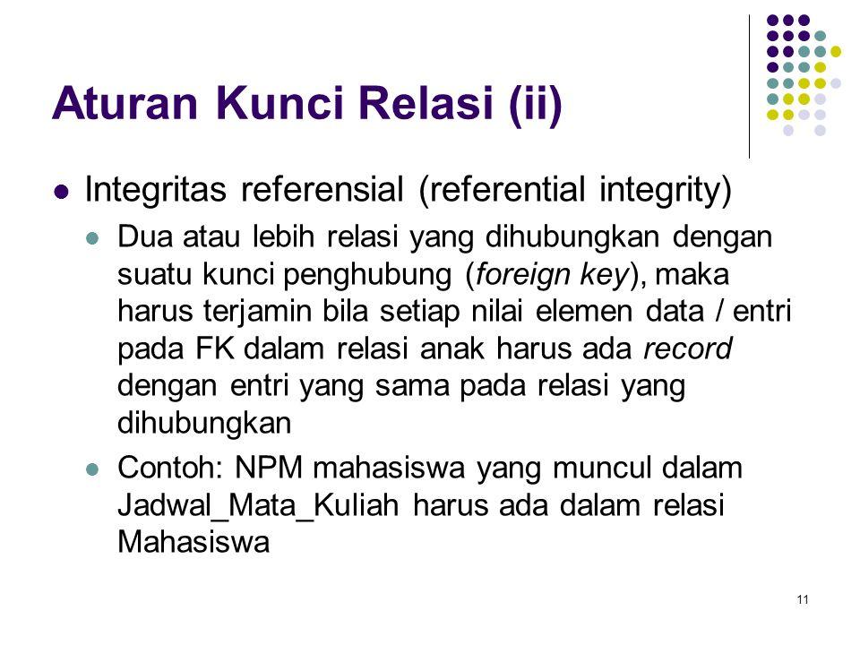 11 Aturan Kunci Relasi (ii) Integritas referensial (referential integrity) Dua atau lebih relasi yang dihubungkan dengan suatu kunci penghubung (forei