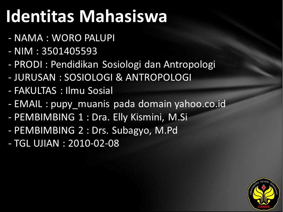 Identitas Mahasiswa - NAMA : WORO PALUPI - NIM : 3501405593 - PRODI : Pendidikan Sosiologi dan Antropologi - JURUSAN : SOSIOLOGI & ANTROPOLOGI - FAKULTAS : Ilmu Sosial - EMAIL : pupy_muanis pada domain yahoo.co.id - PEMBIMBING 1 : Dra.