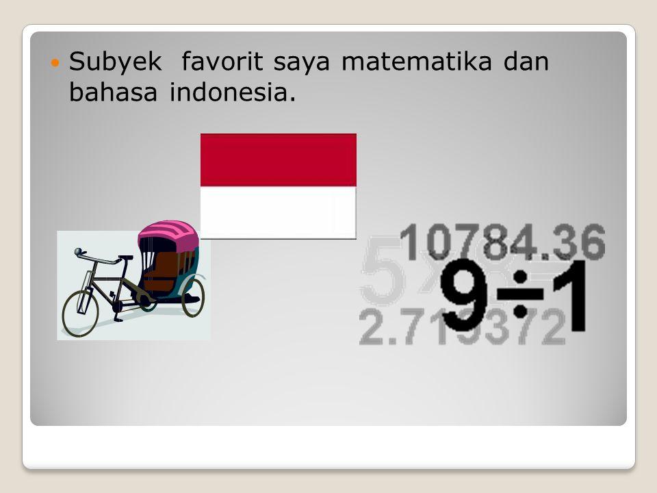 Subyek favorit saya matematika dan bahasa indonesia.