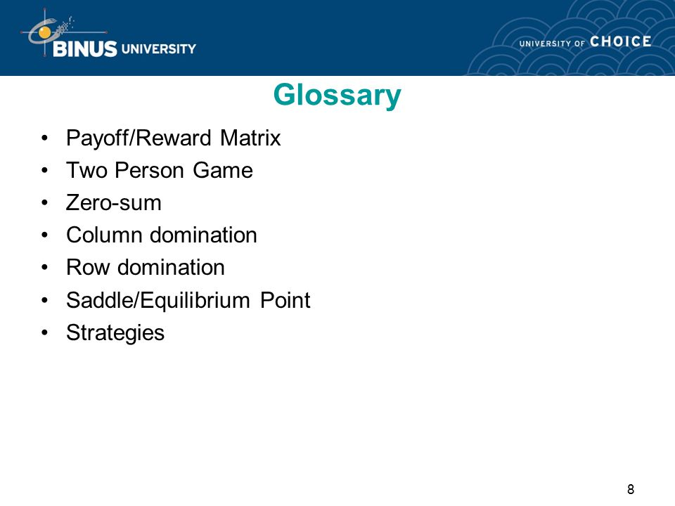 8 Glossary Payoff/Reward Matrix Two Person Game Zero-sum Column domination Row domination Saddle/Equilibrium Point Strategies