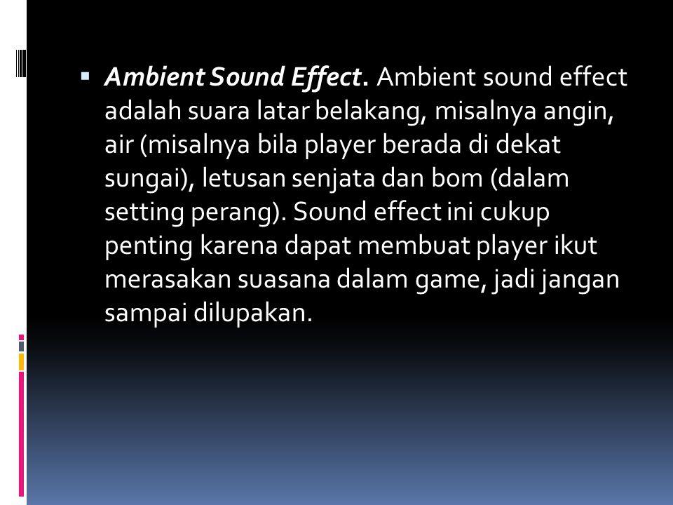  Ambient Sound Effect. Ambient sound effect adalah suara latar belakang, misalnya angin, air (misalnya bila player berada di dekat sungai), letusan s
