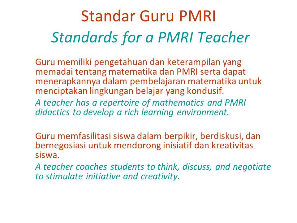 Standar Guru PMRI Standards for a PMRI Teacher Guru memiliki pengetahuan dan keterampilan yang memadai tentang matematika dan PMRI serta dapat menerapkannya dalam pembelajaran matematika untuk menciptakan lingkungan belajar yang kondusif.