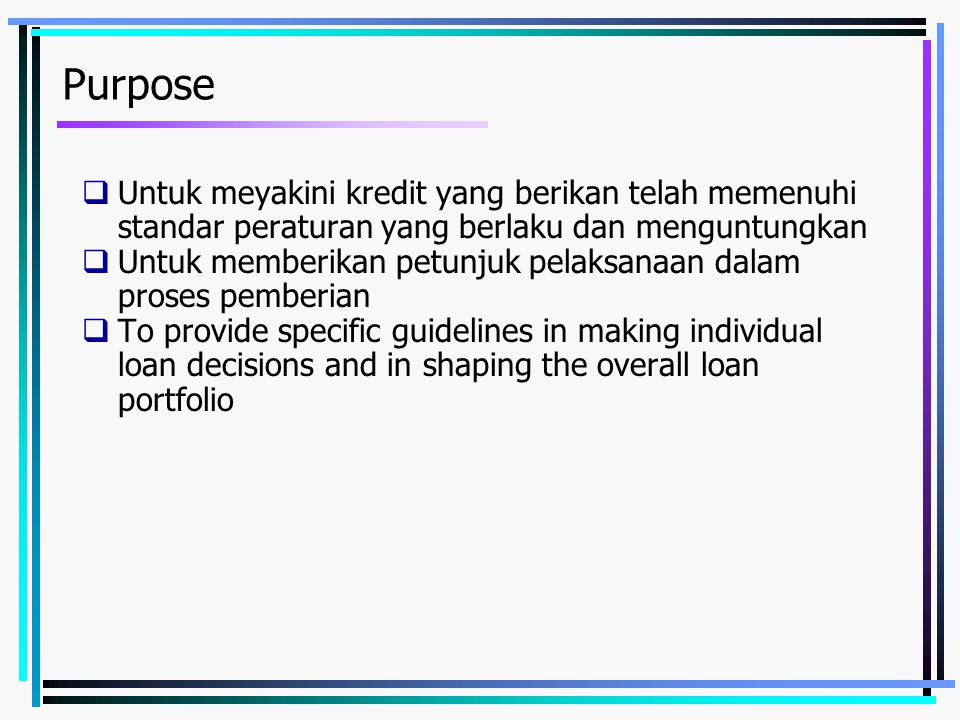 Purpose  Untuk meyakini kredit yang berikan telah memenuhi standar peraturan yang berlaku dan menguntungkan  Untuk memberikan petunjuk pelaksanaan dalam proses pemberian  To provide specific guidelines in making individual loan decisions and in shaping the overall loan portfolio