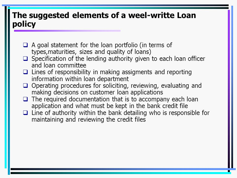 The suggested elements of a weel-writte Loan policy  A goal statement for the loan portfolio (in terms of types,maturities, sizes and quality of loan