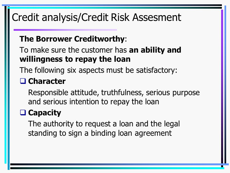 Credit analysis/Credit Risk Assesment The Borrower Creditworthy: To make sure the customer has an ability and willingness to repay the loan The follow