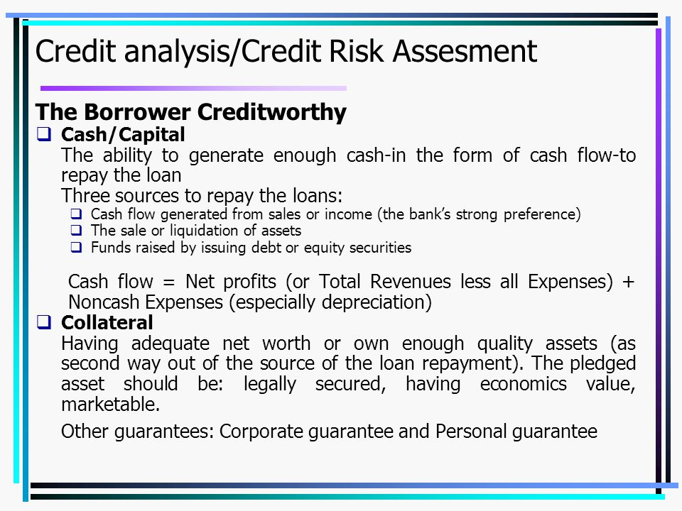 Credit analysis/Credit Risk Assesment The Borrower Creditworthy  Cash/Capital The ability to generate enough cash-in the form of cash flow-to repay the loan Three sources to repay the loans:  Cash flow generated from sales or income (the bank's strong preference)  The sale or liquidation of assets  Funds raised by issuing debt or equity securities Cash flow = Net profits (or Total Revenues less all Expenses) + Noncash Expenses (especially depreciation)  Collateral Having adequate net worth or own enough quality assets (as second way out of the source of the loan repayment).