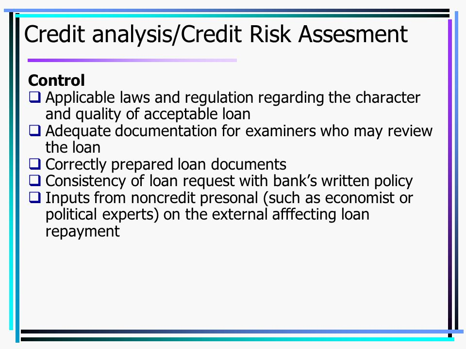 Credit analysis/Credit Risk Assesment Control  Applicable laws and regulation regarding the character and quality of acceptable loan  Adequate documentation for examiners who may review the loan  Correctly prepared loan documents  Consistency of loan request with bank's written policy  Inputs from noncredit presonal (such as economist or political experts) on the external afffecting loan repayment