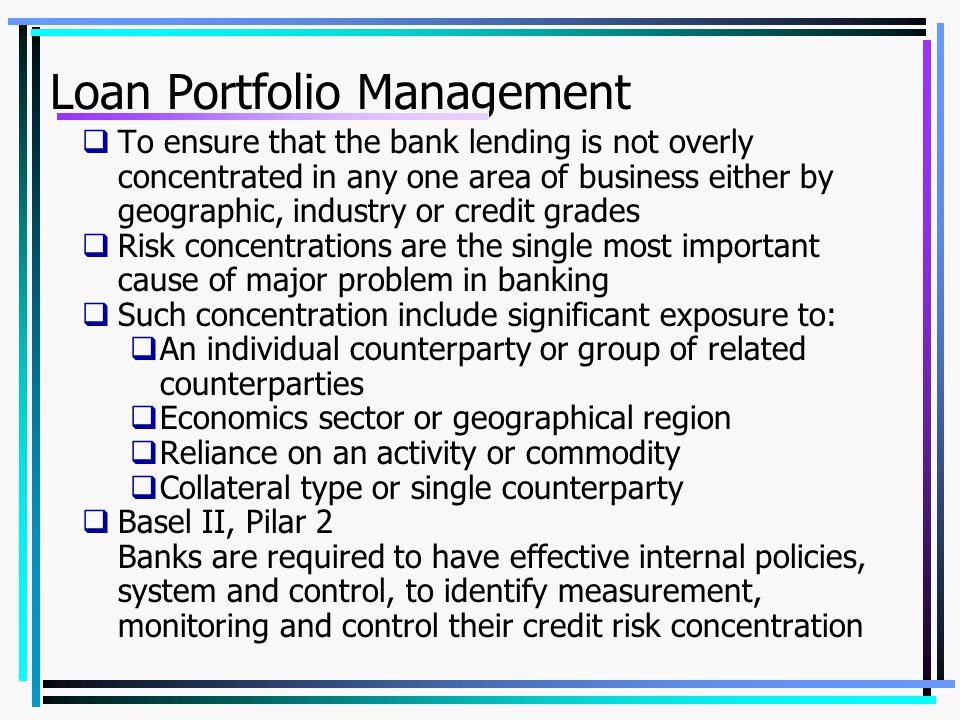 Loan Portfolio Management  To ensure that the bank lending is not overly concentrated in any one area of business either by geographic, industry or credit grades  Risk concentrations are the single most important cause of major problem in banking  Such concentration include significant exposure to:  An individual counterparty or group of related counterparties  Economics sector or geographical region  Reliance on an activity or commodity  Collateral type or single counterparty  Basel II, Pilar 2 Banks are required to have effective internal policies, system and control, to identify measurement, monitoring and control their credit risk concentration