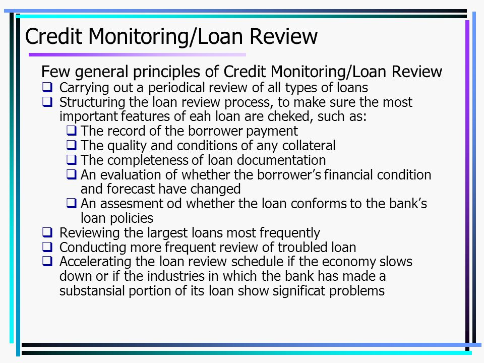 Credit Monitoring/Loan Review Few general principles of Credit Monitoring/Loan Review  Carrying out a periodical review of all types of loans  Structuring the loan review process, to make sure the most important features of eah loan are cheked, such as:  The record of the borrower payment  The quality and conditions of any collateral  The completeness of loan documentation  An evaluation of whether the borrower's financial condition and forecast have changed  An assesment od whether the loan conforms to the bank's loan policies  Reviewing the largest loans most frequently  Conducting more frequent review of troubled loan  Accelerating the loan review schedule if the economy slows down or if the industries in which the bank has made a substansial portion of its loan show significat problems