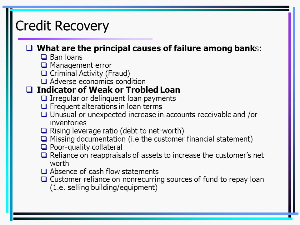 Credit Recovery  What are the principal causes of failure among banks:  Ban loans  Management error  Criminal Activity (Fraud)  Adverse economics condition  Indicator of Weak or Trobled Loan  Irregular or delinquent loan payments  Frequent alterations in loan terms  Unusual or unexpected increase in accounts receivable and /or inventories  Rising leverage ratio (debt to net-worth)  Missing documentation (i.e the customer financial statement)  Poor-quality collateral  Reliance on reappraisals of assets to increase the customer's net worth  Absence of cash flow statements  Customer reliance on nonrecurring sources of fund to repay loan (1.e.