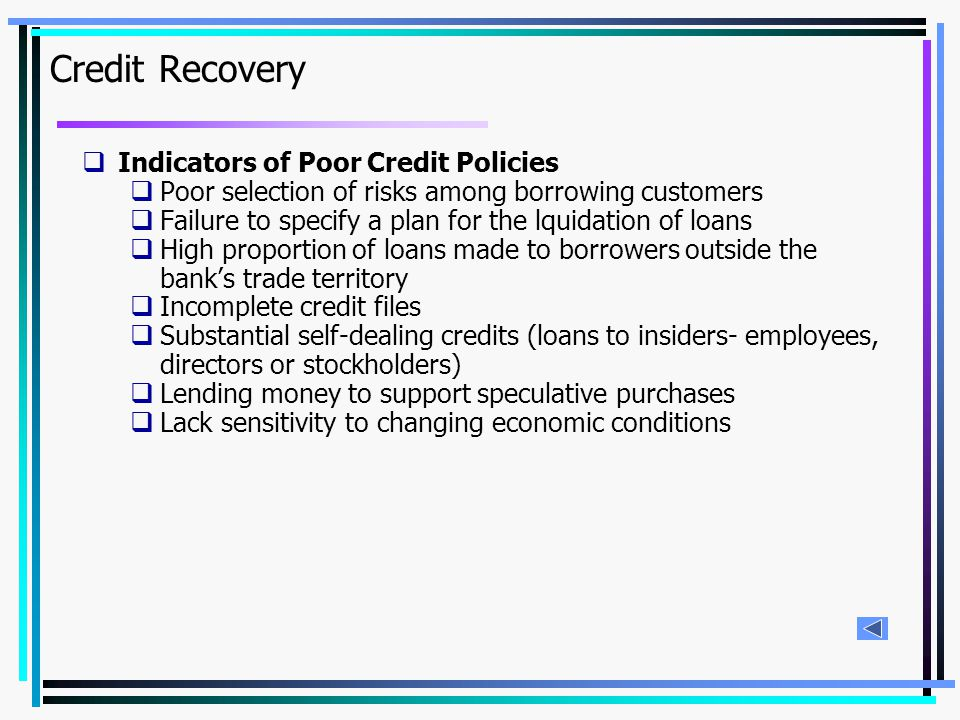 Credit Recovery  Indicators of Poor Credit Policies  Poor selection of risks among borrowing customers  Failure to specify a plan for the lquidation of loans  High proportion of loans made to borrowers outside the bank's trade territory  Incomplete credit files  Substantial self-dealing credits (loans to insiders- employees, directors or stockholders)  Lending money to support speculative purchases  Lack sensitivity to changing economic conditions
