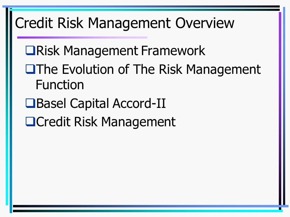 Credit Risk Management Overview  Risk Management Framework  The Evolution of The Risk Management Function  Basel Capital Accord-II  Credit Risk Ma