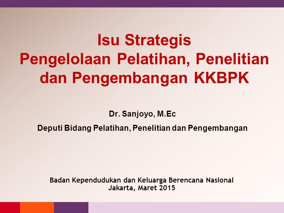 Isu Strategis Pengelolaan Pelatihan, Penelitian dan Pengembangan KKBPK Dr. Sanjoyo, M.Ec Deputi Bidang Pelatihan, Penelitian dan Pengembangan Badan Ke