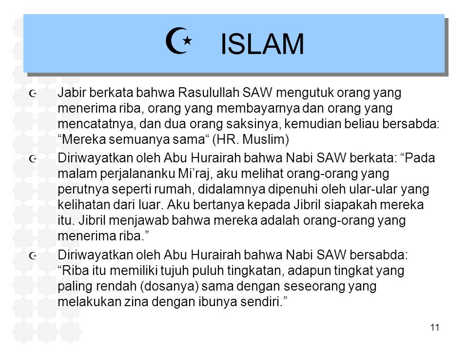 11  ISLAM  Jabir berkata bahwa Rasulullah SAW mengutuk orang yang menerima riba, orang yang membayarnya dan orang yang mencatatnya, dan dua orang sa