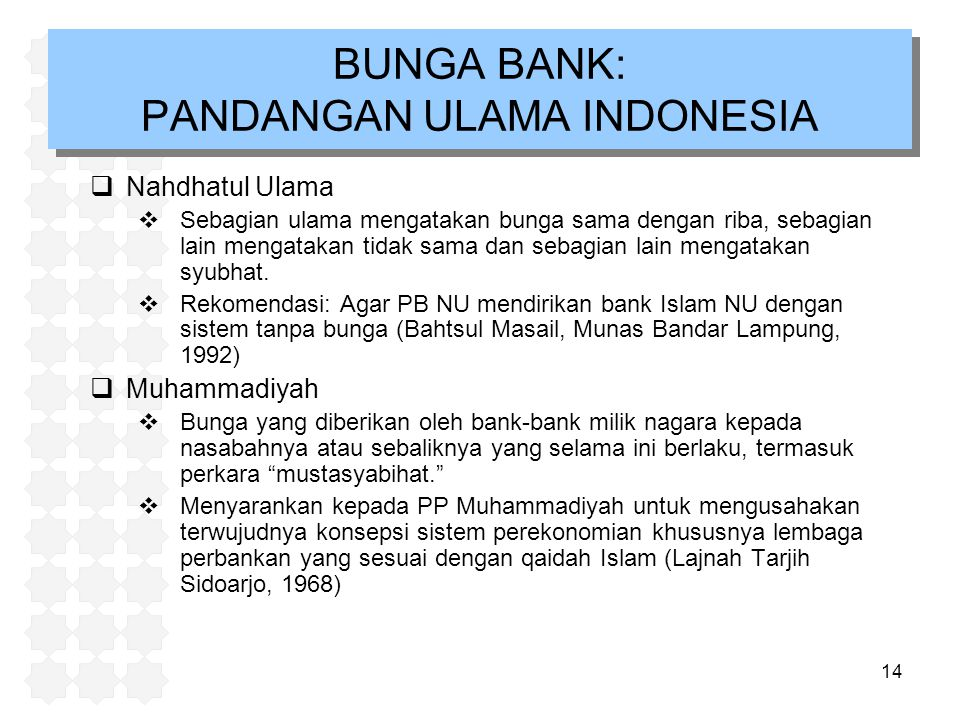 14 BUNGA BANK: PANDANGAN ULAMA INDONESIA  Nahdhatul Ulama  Sebagian ulama mengatakan bunga sama dengan riba, sebagian lain mengatakan tidak sama dan sebagian lain mengatakan syubhat.