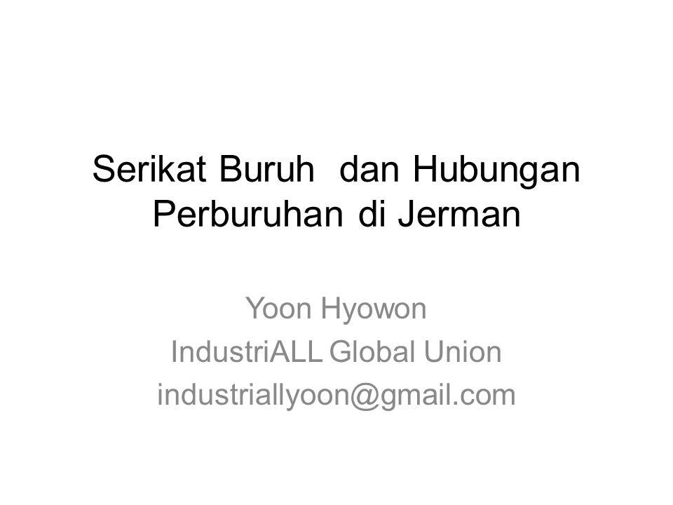 Serikat Buruh dan Hubungan Perburuhan di Jerman Yoon Hyowon IndustriALL Global Union industriallyoon@gmail.com