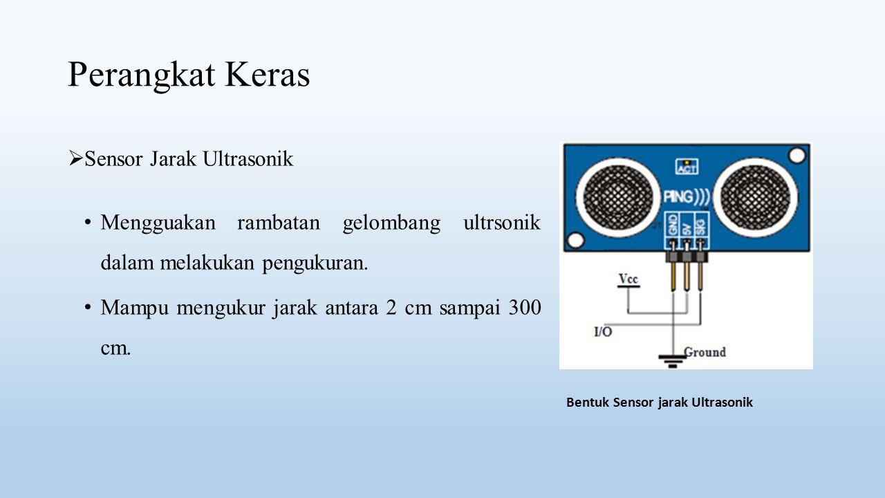 Perangkat Keras  Sensor Jarak Ultrasonik Mengguakan rambatan gelombang ultrsonik dalam melakukan pengukuran. Mampu mengukur jarak antara 2 cm sampai