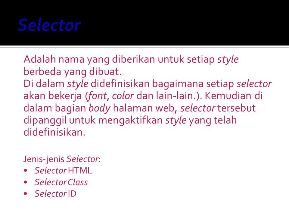  Digunakan untuk mendefinisikan style yang berhubungan dengan tag HTML, melakukan redefinisi tag normal HTML  Syntax: SelectorHTML {Properti:Nilai;} Script HTML: Selector HTML b {font-family:arial; font-size:14px; color:red} --> Tulisan ini tebal karena menggunakan style CSS Tampilan: